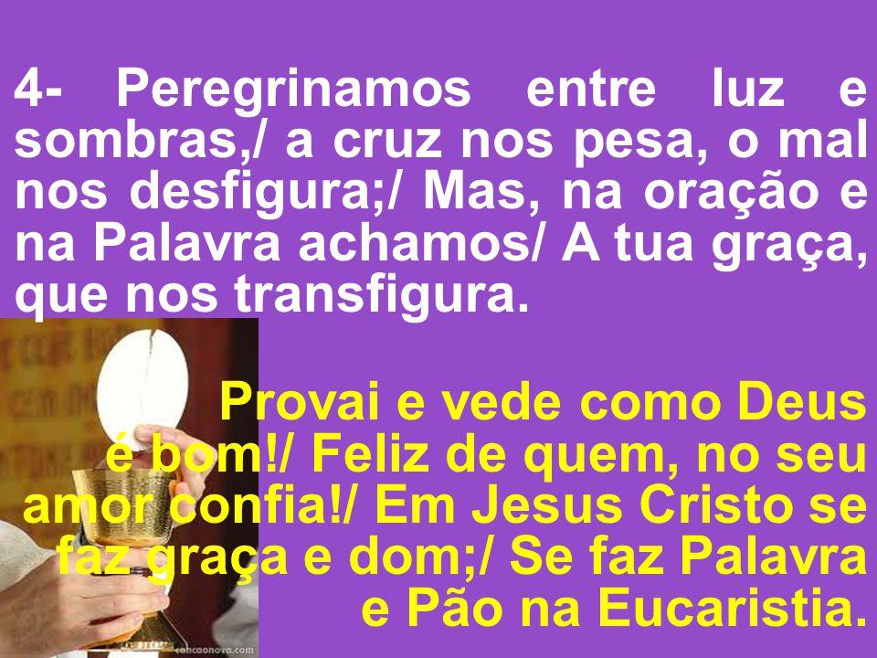 4- Peregrinamos entre luz e sombras,/ a cruz nos pesa, o mal nos desfigura;/ Mas, na oração e na Palavra achamos/ A tua graça, que nos transfigura. Pr