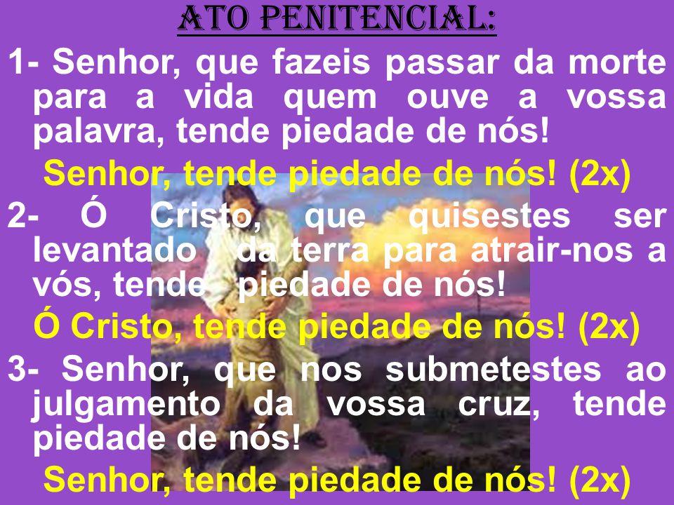 ATO PENITENCIAL: 1- Senhor, que fazeis passar da morte para a vida quem ouve a vossa palavra, tende piedade de nós! Senhor, tende piedade de nós! (2x)