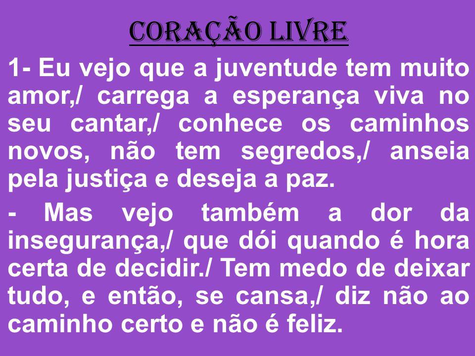 CORAÇÃO LIVRE 1- Eu vejo que a juventude tem muito amor,/ carrega a esperança viva no seu cantar,/ conhece os caminhos novos, não tem segredos,/ ansei