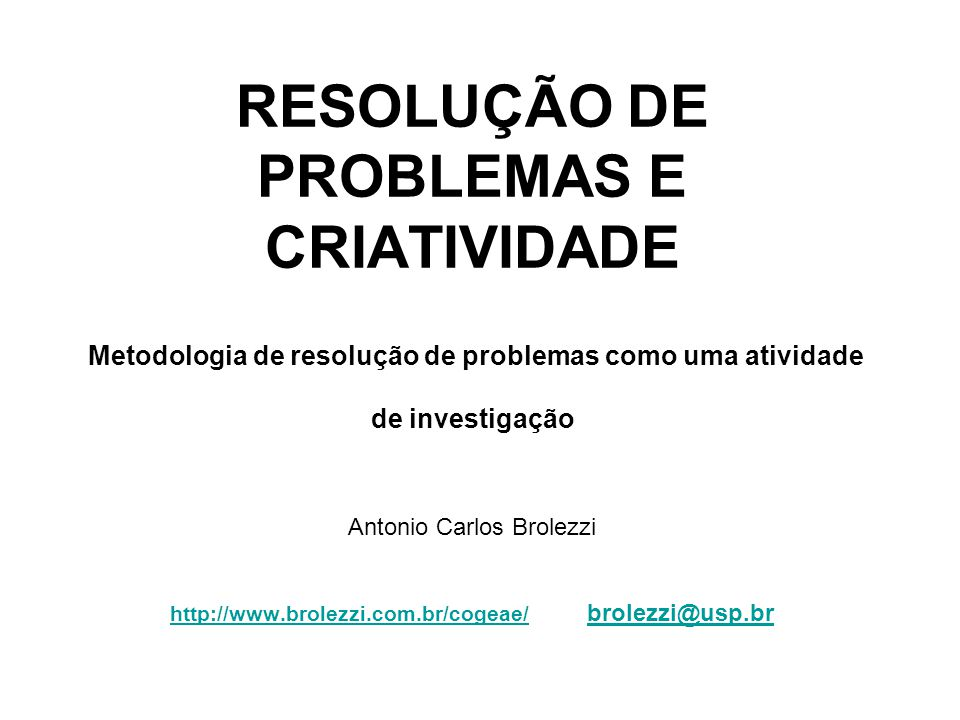 RESOLUÇÃO DE PROBLEMAS E CRIATIVIDADE Metodologia de resolução de problemas como uma atividade de investigação Antonio Carlos Brolezzi http://www.brolezzi.com.br/cogeae/ brolezzi@usp.br http://www.brolezzi.com.br/cogeae/brolezzi@usp.br