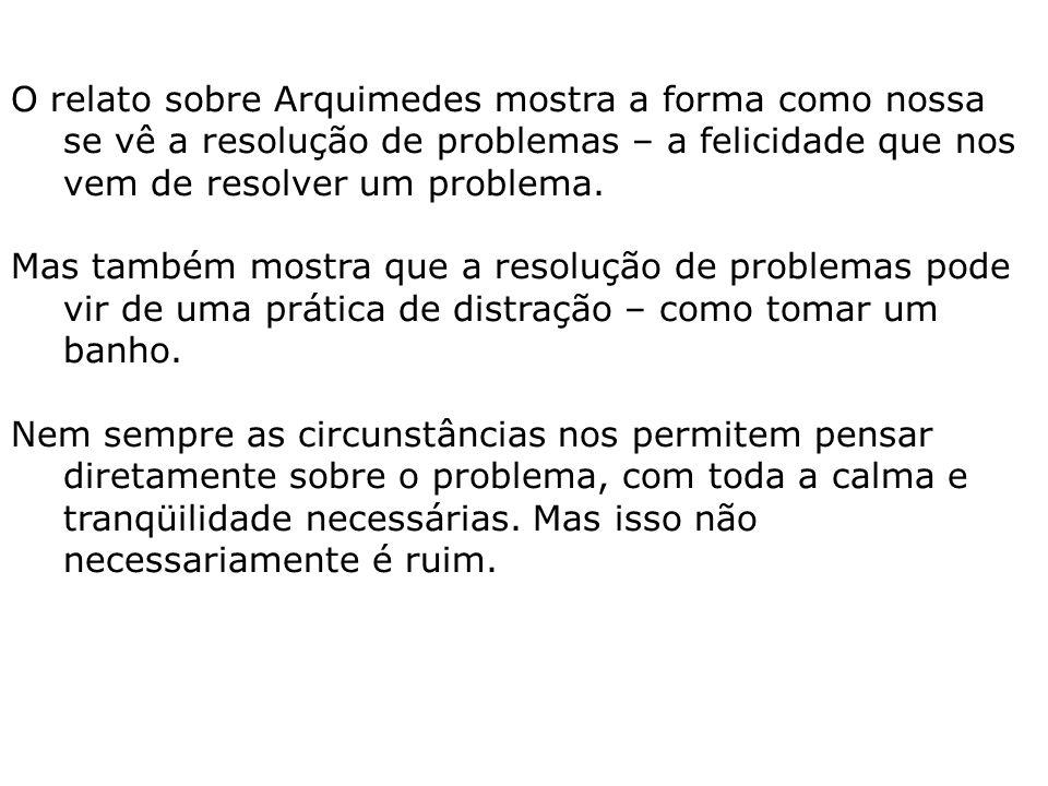 O relato sobre Arquimedes mostra a forma como nossa se vê a resolução de problemas – a felicidade que nos vem de resolver um problema.