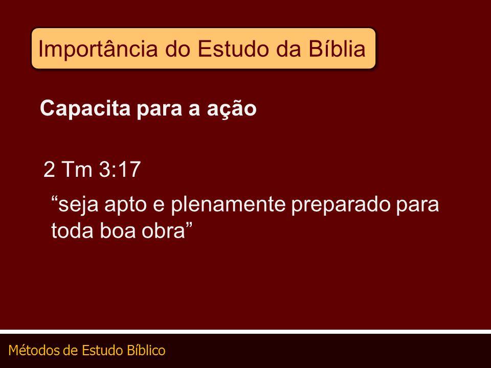 Métodos de Estudo Bíblico Importância do Estudo da Bíblia Capacita para a ação 2 Tm 3:17 seja apto e plenamente preparado para toda boa obra