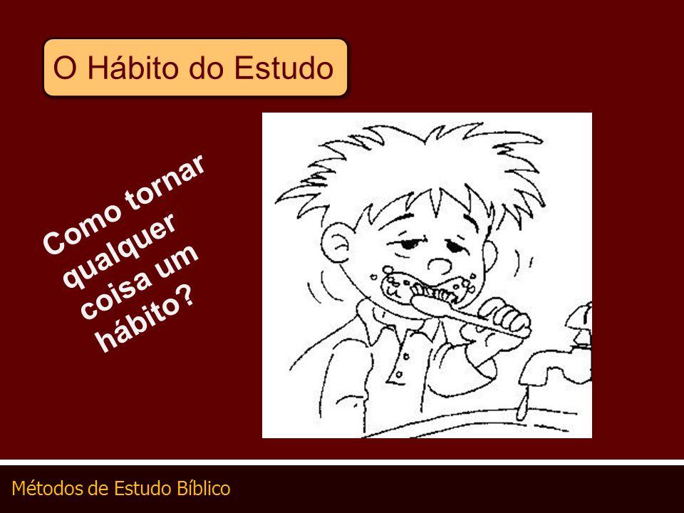 Métodos de Estudo Bíblico O Hábito do Estudo Como tornar qualquer coisa um hábito?
