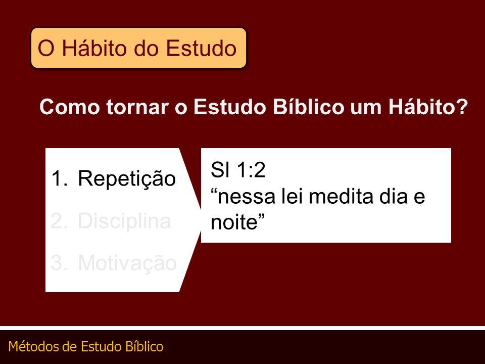 Métodos de Estudo Bíblico Como tornar o Estudo Bíblico um Hábito? 1.Repetição 2.Disciplina 3.Motivação Sl 1:2 nessa lei medita dia e noite O Hábito do