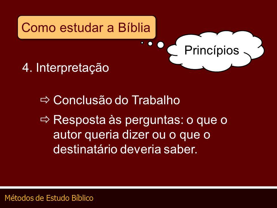 Métodos de Estudo Bíblico Como estudar a Bíblia 4. Interpretação Conclusão do Trabalho Resposta às perguntas: o que o autor queria dizer ou o que o de