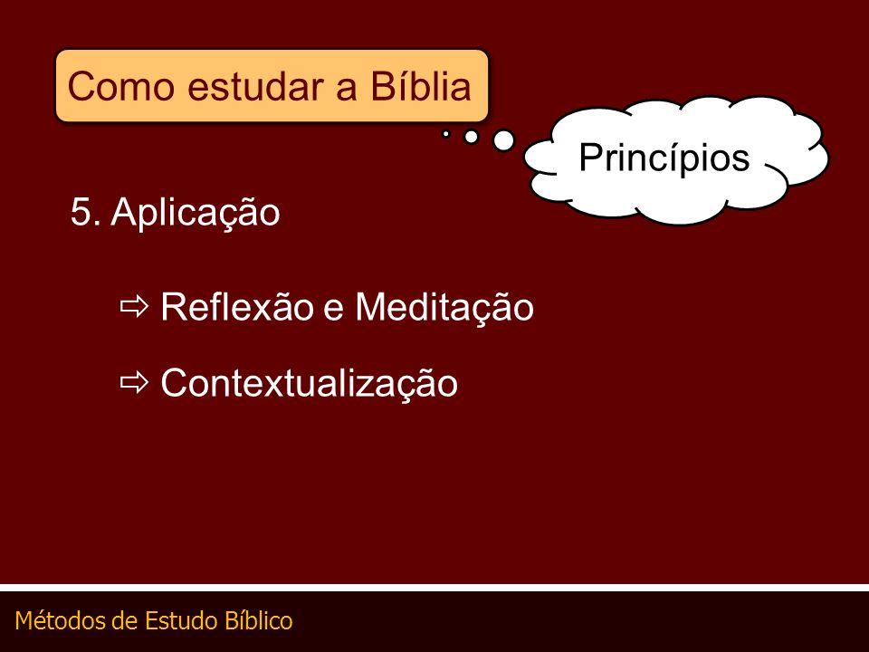 Métodos de Estudo Bíblico Como estudar a Bíblia 5. Aplicação Reflexão e Meditação Contextualização Princípios