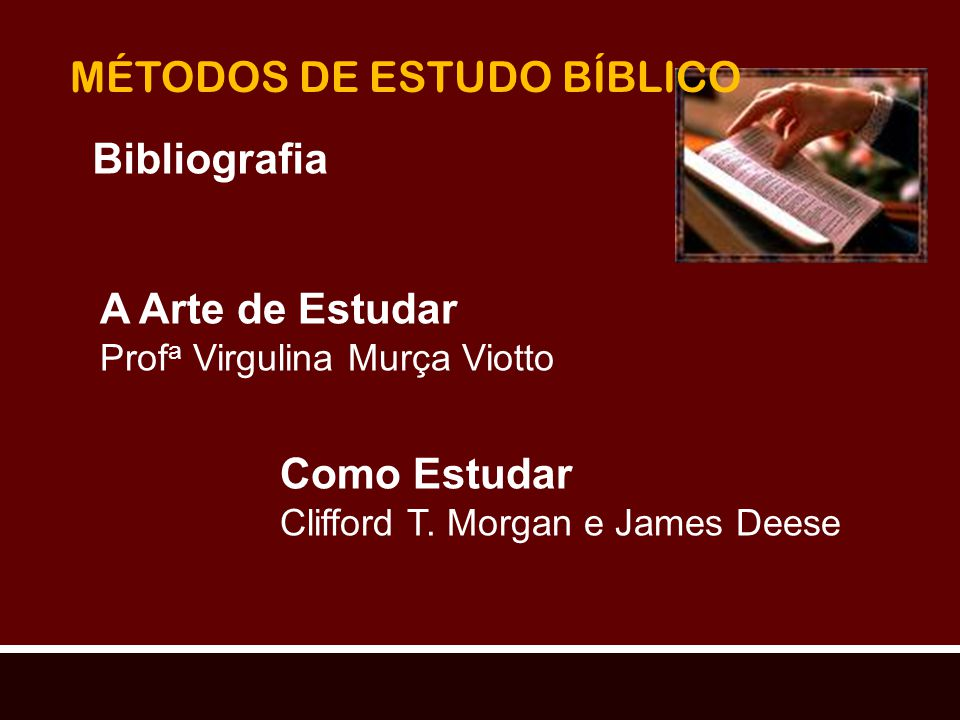 MÉTODOS DE ESTUDO BÍBLICO Bibliografia A Arte de Estudar Prof a Virgulina Murça Viotto Como Estudar Clifford T. Morgan e James Deese