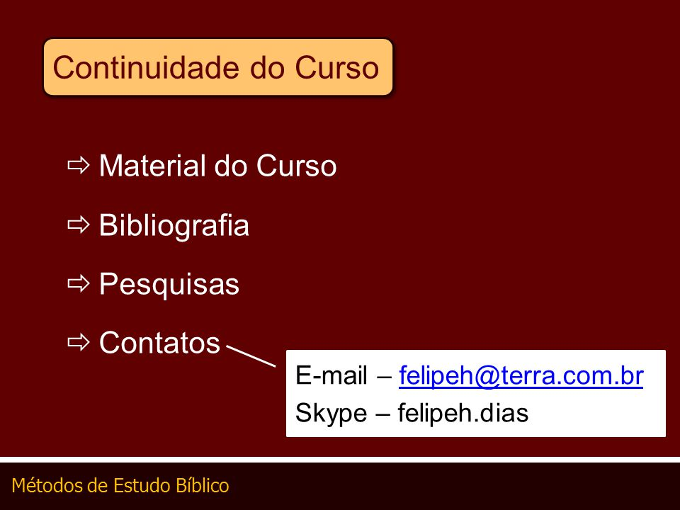 Métodos de Estudo Bíblico Continuidade do Curso Material do Curso Bibliografia Pesquisas Contatos E-mail – felipeh@terra.com.brfelipeh@terra.com.br Sk