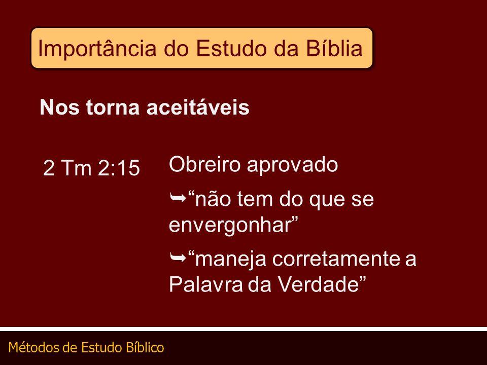 Métodos de Estudo Bíblico Importância do Estudo da Bíblia Nos torna aceitáveis 2 Tm 2:15 Obreiro aprovado não tem do que se envergonhar maneja correta