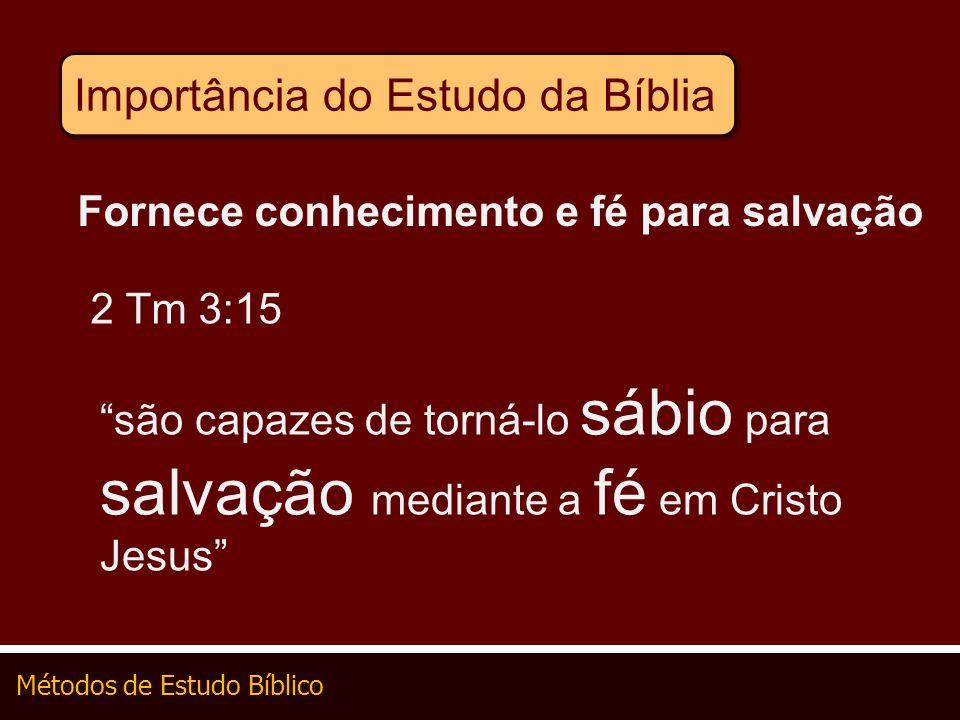 Métodos de Estudo Bíblico Importância do Estudo da Bíblia Fornece conhecimento e fé para salvação 2 Tm 3:15 são capazes de torná-lo sábio para salvaçã