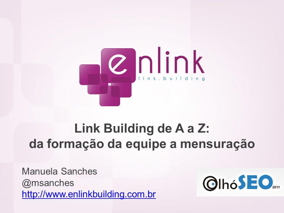 Link Building de A a Z: da formação da equipe a mensuração Manuela Sanches @msanches http://www.enlinkbuilding.com.br