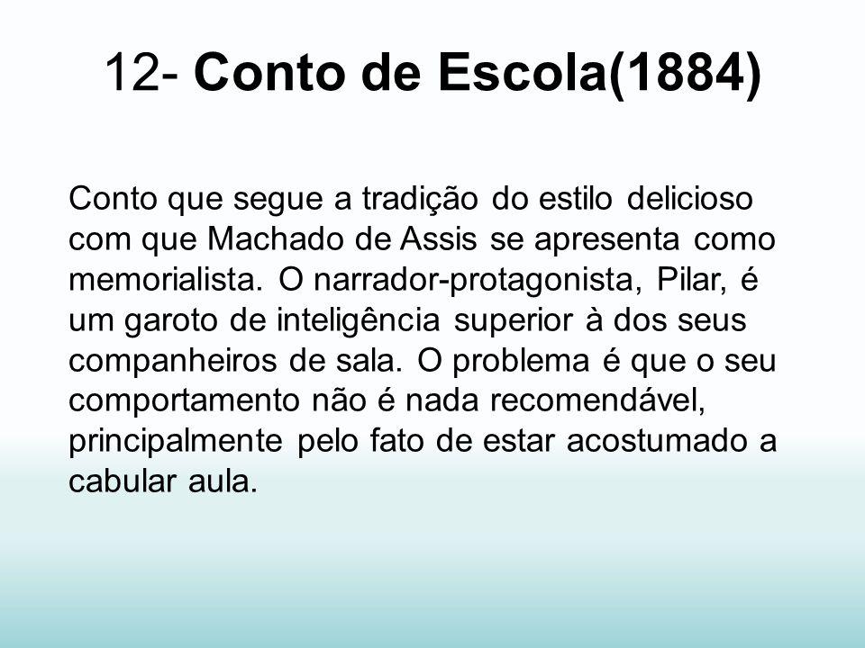 12- Conto de Escola(1884) Conto que segue a tradição do estilo delicioso com que Machado de Assis se apresenta como memorialista. O narrador-protagoni