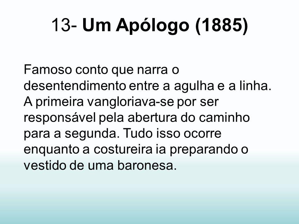 13- Um Apólogo (1885) Famoso conto que narra o desentendimento entre a agulha e a linha. A primeira vangloriava-se por ser responsável pela abertura d
