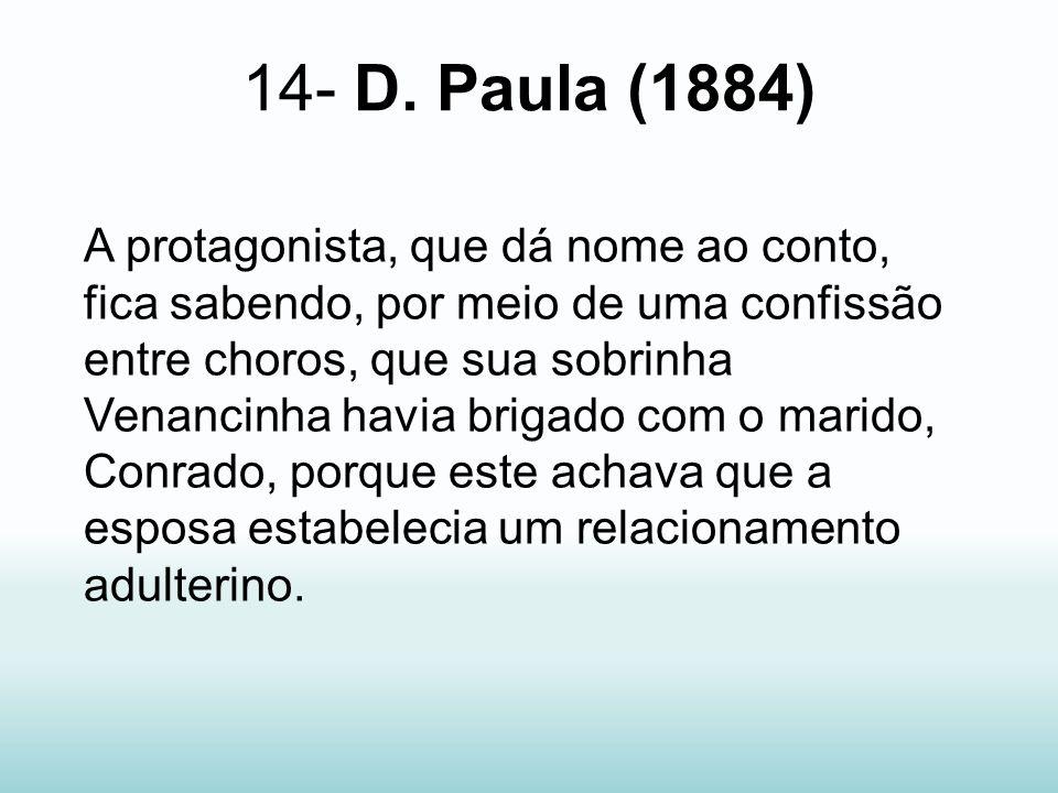 14- D. Paula (1884) A protagonista, que dá nome ao conto, fica sabendo, por meio de uma confissão entre choros, que sua sobrinha Venancinha havia brig