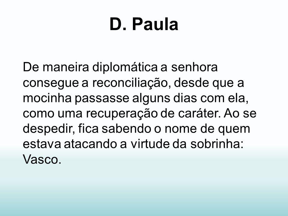 D. Paula De maneira diplomática a senhora consegue a reconciliação, desde que a mocinha passasse alguns dias com ela, como uma recuperação de caráter.