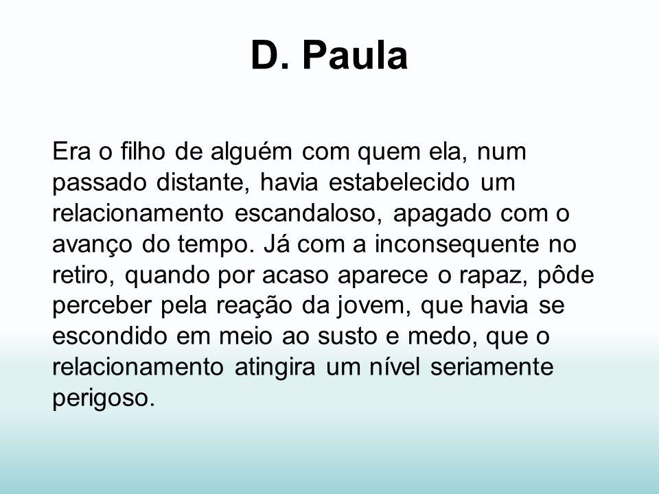 D. Paula Era o filho de alguém com quem ela, num passado distante, havia estabelecido um relacionamento escandaloso, apagado com o avanço do tempo. Já