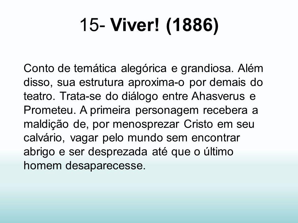 15- Viver! (1886) Conto de temática alegórica e grandiosa. Além disso, sua estrutura aproxima-o por demais do teatro. Trata-se do diálogo entre Ahasve