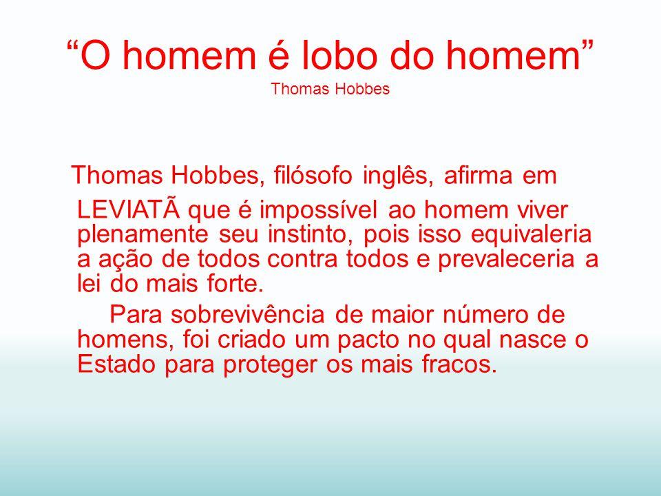 O homem é lobo do homem Thomas Hobbes Thomas Hobbes, filósofo inglês, afirma em LEVIATÃ que é impossível ao homem viver plenamente seu instinto, pois