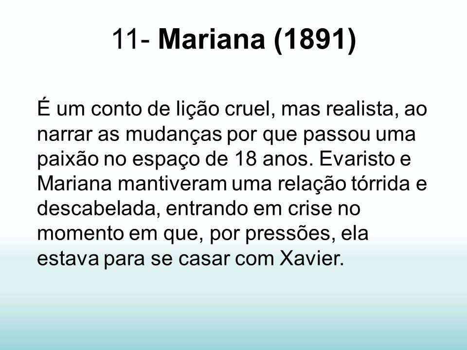 11- Mariana (1891) É um conto de lição cruel, mas realista, ao narrar as mudanças por que passou uma paixão no espaço de 18 anos. Evaristo e Mariana m