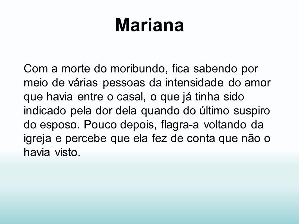 Mariana Com a morte do moribundo, fica sabendo por meio de várias pessoas da intensidade do amor que havia entre o casal, o que já tinha sido indicado