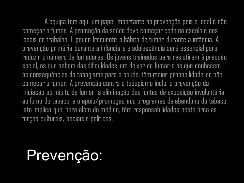 Prevenção: A equipa tem aqui um papel importante na prevenção pois o ideal é não começar a fumar. A promoção da saúde deve começar cedo na escola e no