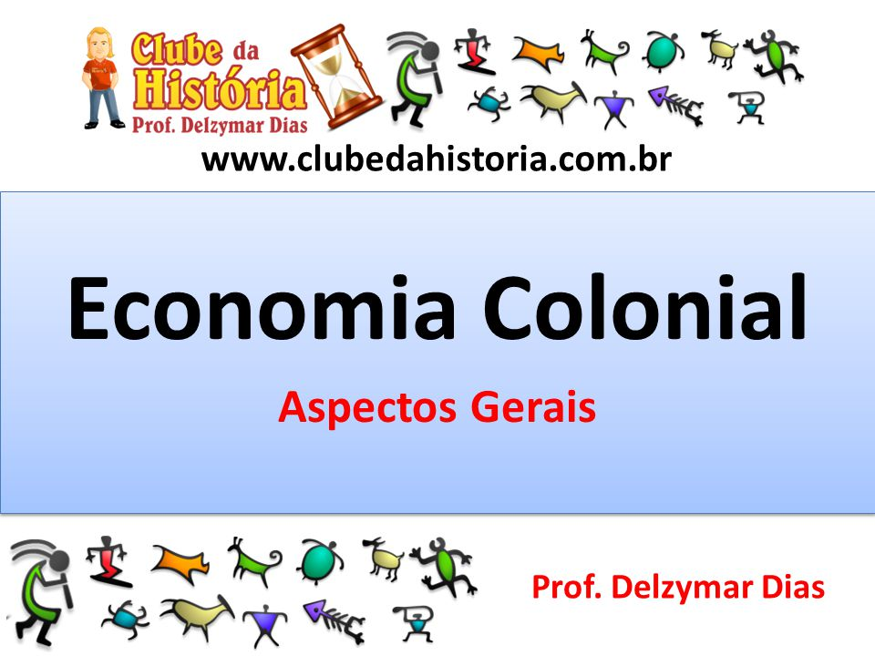 www.clubedahistoria.com.br Economia Colonial Aspectos Gerais Economia Colonial Aspectos Gerais Prof. Delzymar Dias