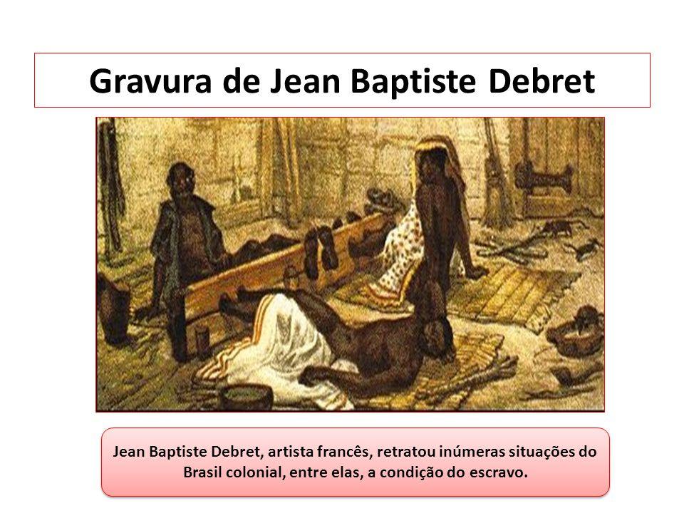 Gravura de Jean Baptiste Debret Jean Baptiste Debret, artista francês, retratou inúmeras situações do Brasil colonial, entre elas, a condição do escra