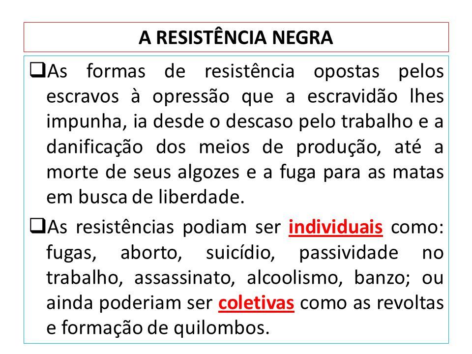 A RESISTÊNCIA NEGRA As formas de resistência opostas pelos escravos à opressão que a escravidão lhes impunha, ia desde o descaso pelo trabalho e a dan