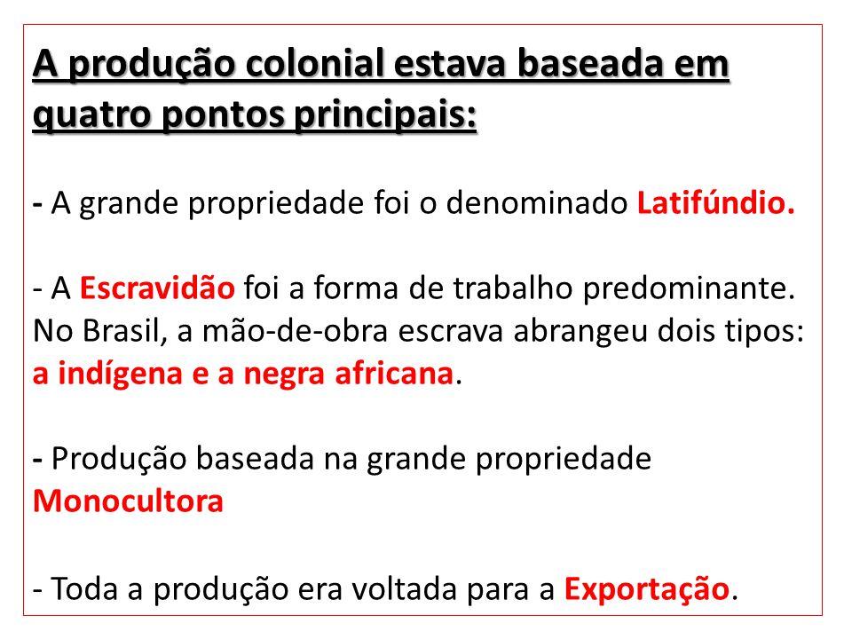 A produção colonial estava baseada em quatro pontos principais: A produção colonial estava baseada em quatro pontos principais: - A grande propriedade