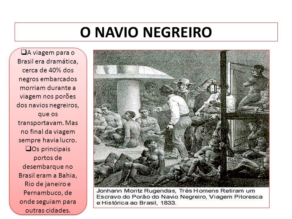 O NAVIO NEGREIRO A viagem para o Brasil era dramática, cerca de 40% dos negros embarcados morriam durante a viagem nos porões dos navios negreiros, qu