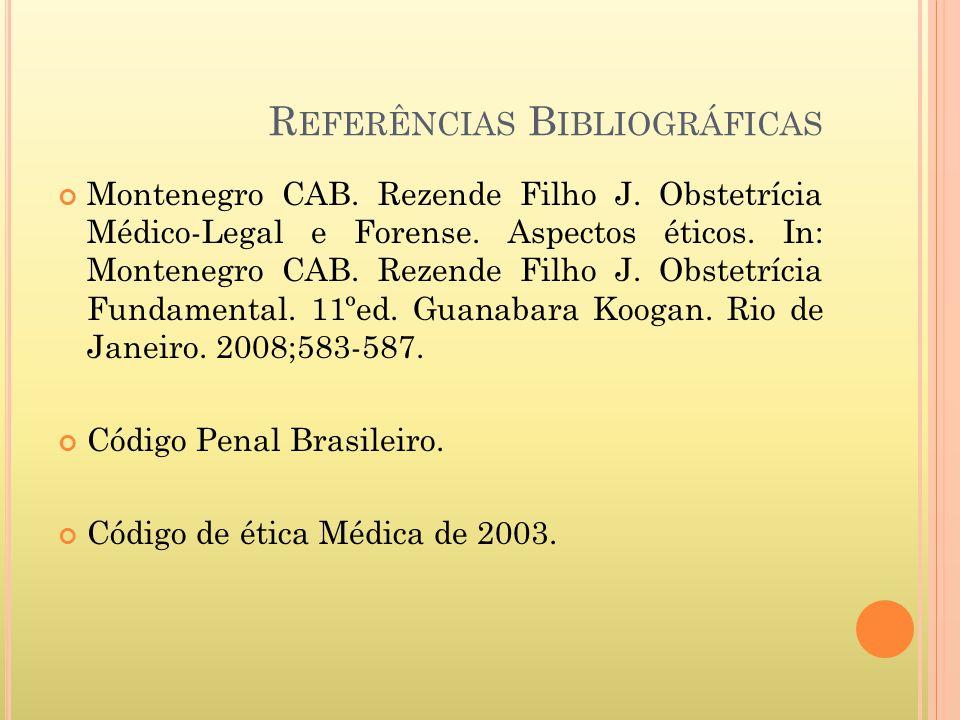 R EFERÊNCIAS B IBLIOGRÁFICAS Montenegro CAB. Rezende Filho J. Obstetrícia Médico-Legal e Forense. Aspectos éticos. In: Montenegro CAB. Rezende Filho J