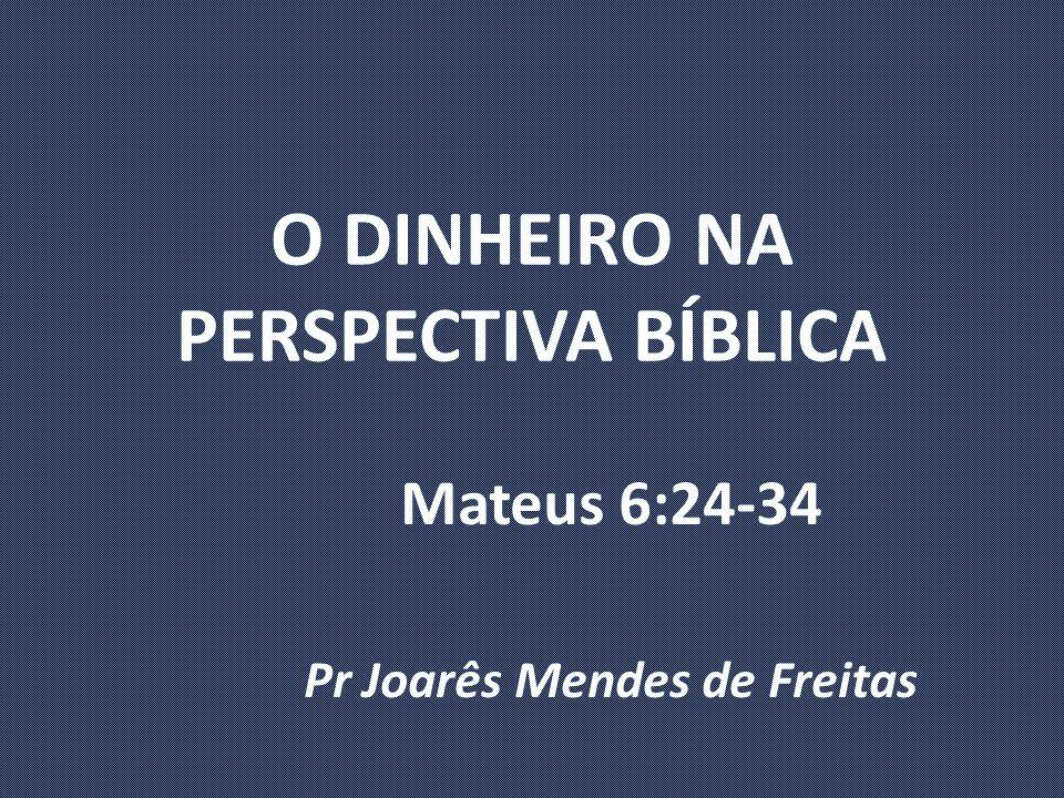O DINHEIRO NA PERSPECTIVA BÍBLICA Mateus 6:24-34 Pr Joarês Mendes de Freitas