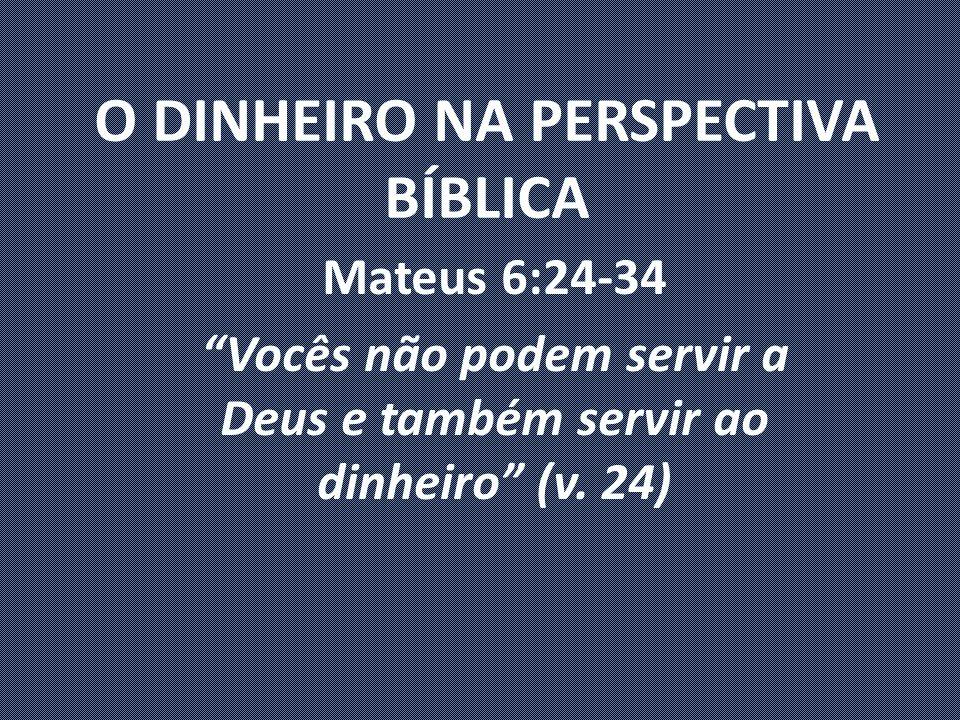 O DINHEIRO NA PERSPECTIVA BÍBLICA Mateus 6:24-34 Vocês não podem servir a Deus e também servir ao dinheiro (v.