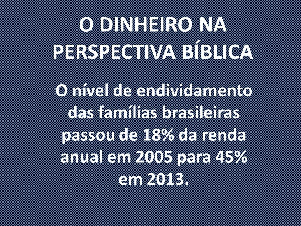 O DINHEIRO NA PERSPECTIVA BÍBLICA O nível de endividamento das famílias brasileiras passou de 18% da renda anual em 2005 para 45% em 2013.