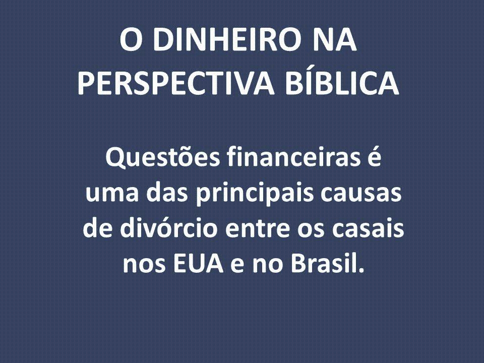 O DINHEIRO NA PERSPECTIVA BÍBLICA Questões financeiras é uma das principais causas de divórcio entre os casais nos EUA e no Brasil.