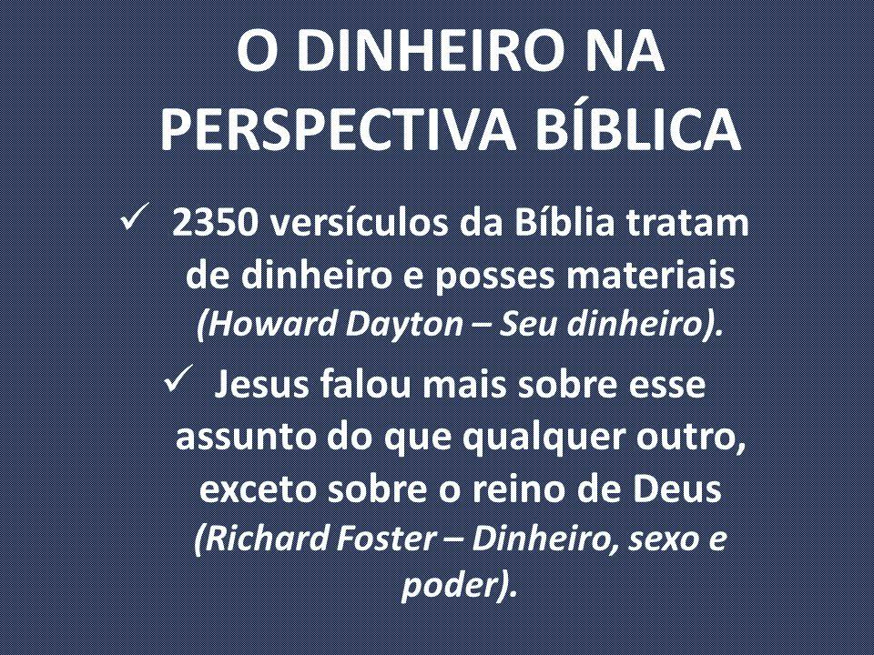 O DINHEIRO NA PERSPECTIVA BÍBLICA 2350 versículos da Bíblia tratam de dinheiro e posses materiais (Howard Dayton – Seu dinheiro).