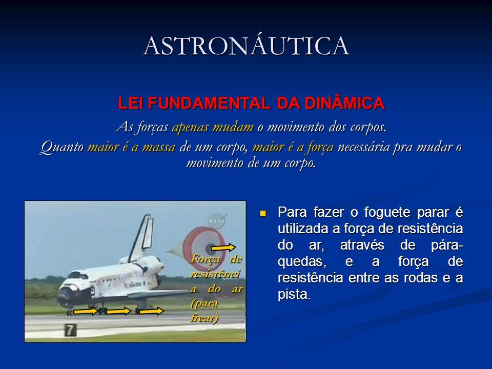 ASTRONÁUTICA Para fazer o foguete parar é utilizada a força de resistência do ar, através de pára- quedas, e a força de resistência entre as rodas e a