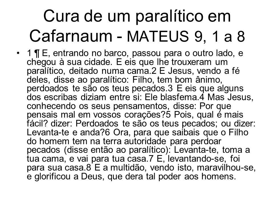 Cura de um paralítico em Cafarnaum - MATEUS 9, 1 a 8 1 ¶ E, entrando no barco, passou para o outro lado, e chegou à sua cidade. E eis que lhe trouxera