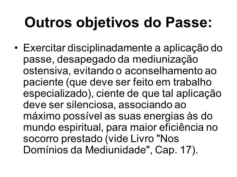Outros objetivos do Passe: Exercitar disciplinadamente a aplicação do passe, desapegado da mediunização ostensiva, evitando o aconselhamento ao pacien