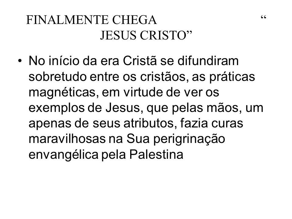 FINALMENTE CHEGA JESUS CRISTO No início da era Cristã se difundiram sobretudo entre os cristãos, as práticas magnéticas, em virtude de ver os exemplos