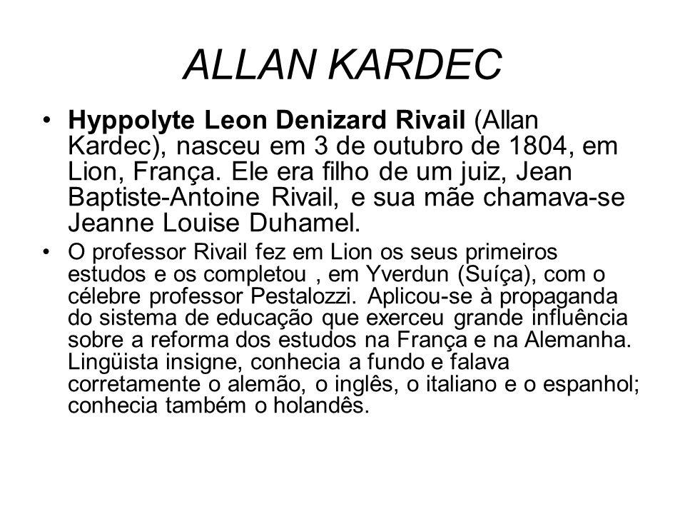 ALLAN KARDEC Hyppolyte Leon Denizard Rivail (Allan Kardec), nasceu em 3 de outubro de 1804, em Lion, França. Ele era filho de um juiz, Jean Baptiste-A