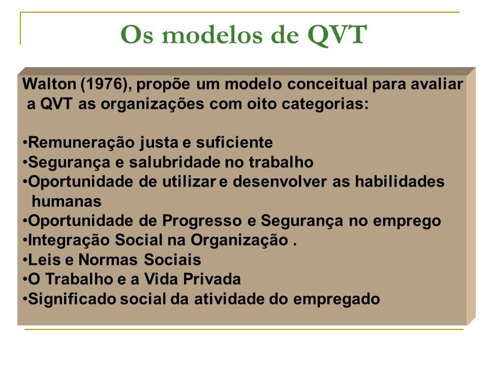 Os modelos de QVT Walton (1976), propõe um modelo conceitual para avaliar a QVT as organizações com oito categorias: Remuneração justa e suficiente Segurança e salubridade no trabalho Oportunidade de utilizar e desenvolver as habilidades humanas Oportunidade de Progresso e Segurança no emprego Integração Social na Organização.