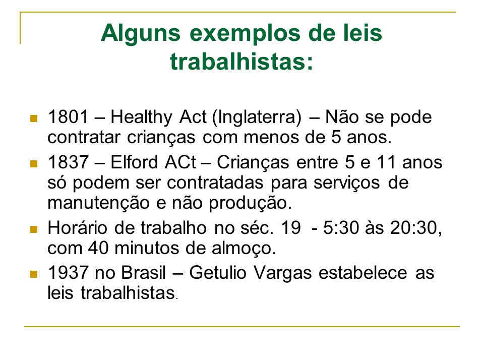 Alguns exemplos de leis trabalhistas: 1801 – Healthy Act (Inglaterra) – Não se pode contratar crianças com menos de 5 anos. 1837 – Elford ACt – Crianç