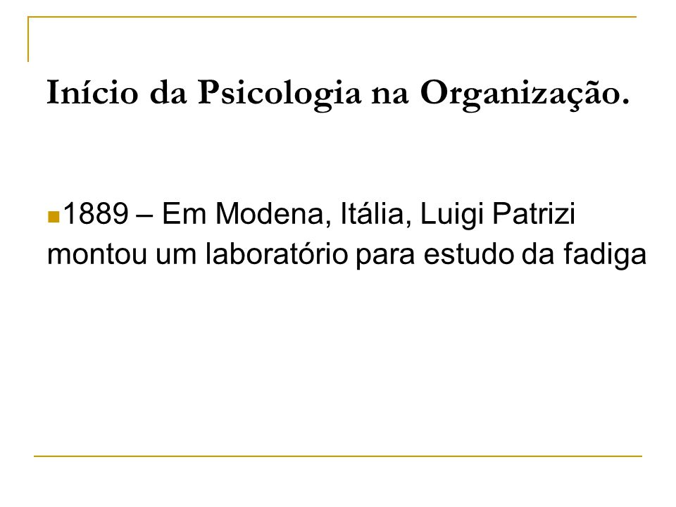 Início da Psicologia na Organização. 1889 – Em Modena, Itália, Luigi Patrizi montou um laboratório para estudo da fadiga