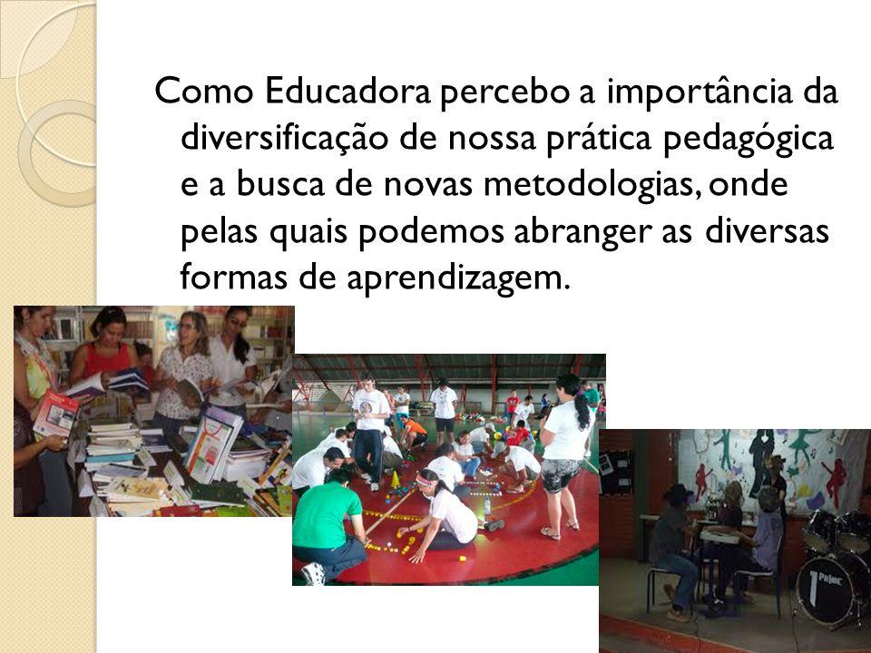 Como Educadora percebo a importância da diversificação de nossa prática pedagógica e a busca de novas metodologias, onde pelas quais podemos abranger