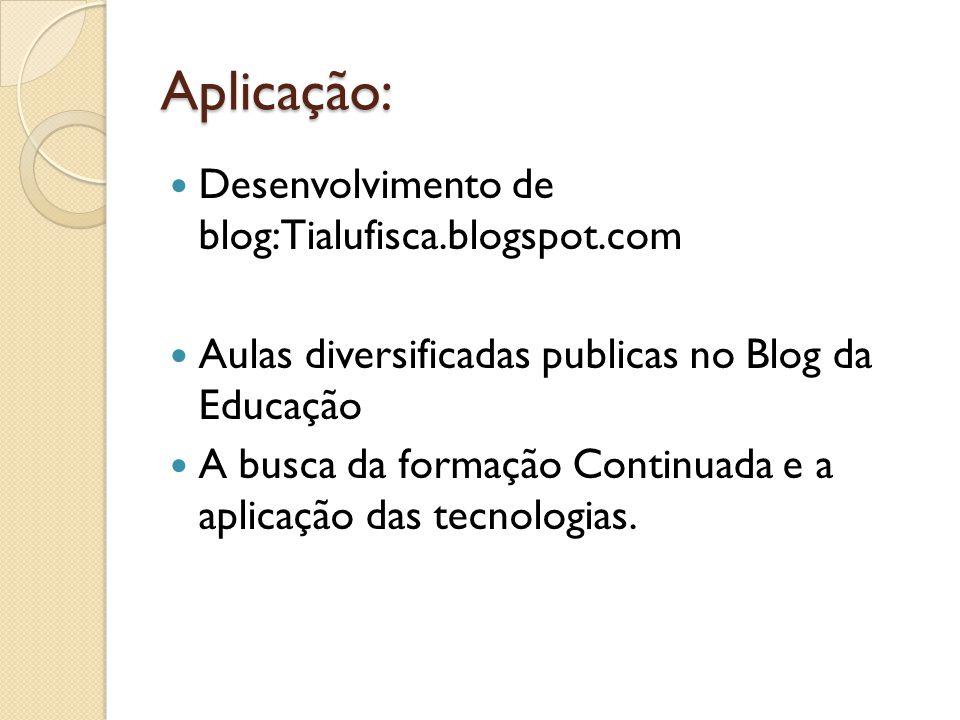 Aplicação: Desenvolvimento de blog:Tialufisca.blogspot.com Aulas diversificadas publicas no Blog da Educação A busca da formação Continuada e a aplica