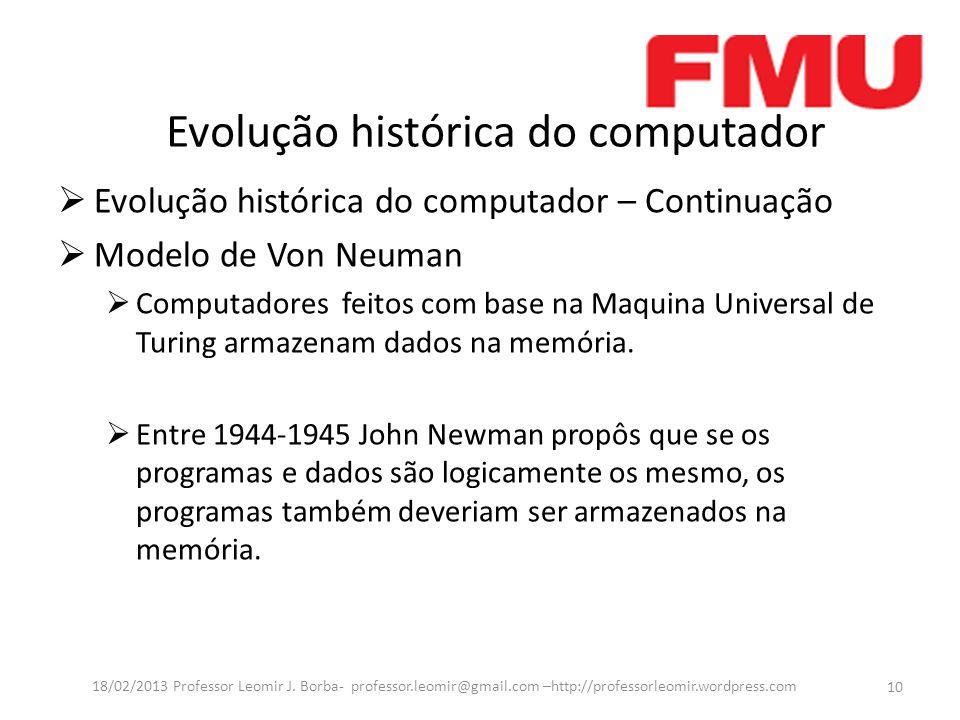 Evolução histórica do computador Evolução histórica do computador – Continuação Modelo de Von Neuman Computadores feitos com base na Maquina Universal de Turing armazenam dados na memória.