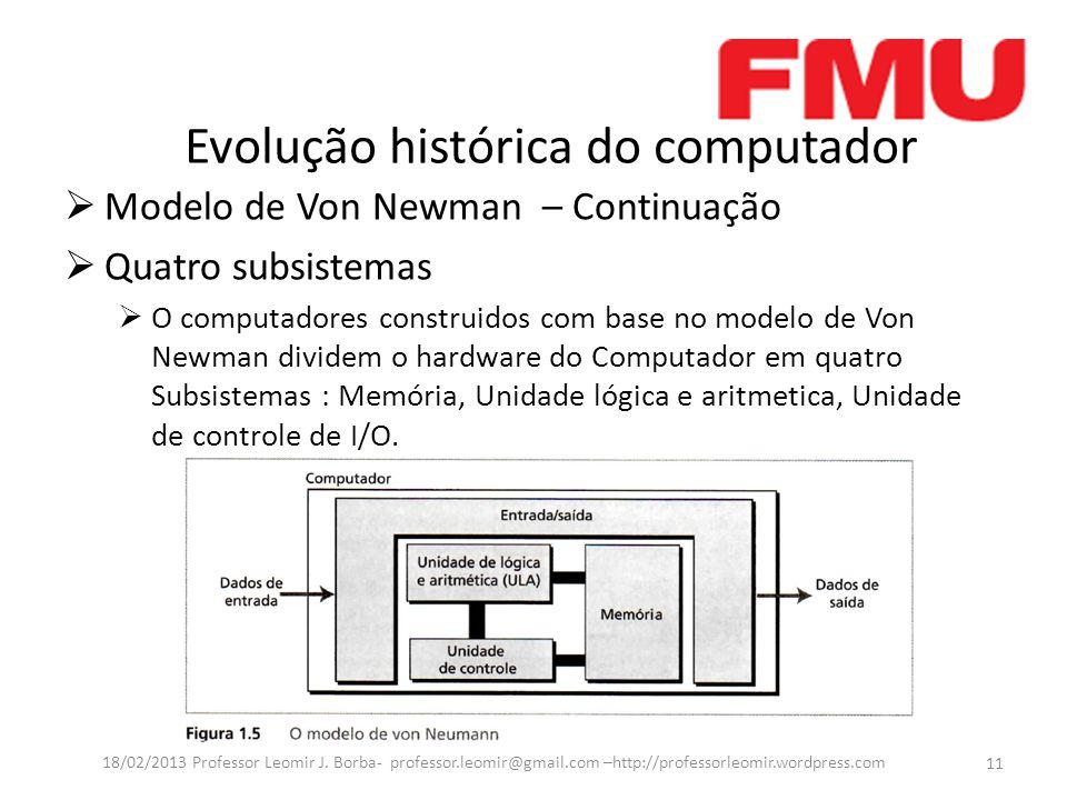 Evolução histórica do computador Modelo de Von Newman – Continuação Quatro subsistemas O computadores construidos com base no modelo de Von Newman dividem o hardware do Computador em quatro Subsistemas : Memória, Unidade lógica e aritmetica, Unidade de controle de I/O.