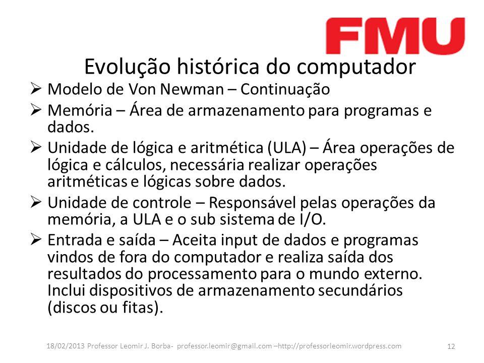Evolução histórica do computador Modelo de Von Newman – Continuação Memória – Área de armazenamento para programas e dados.