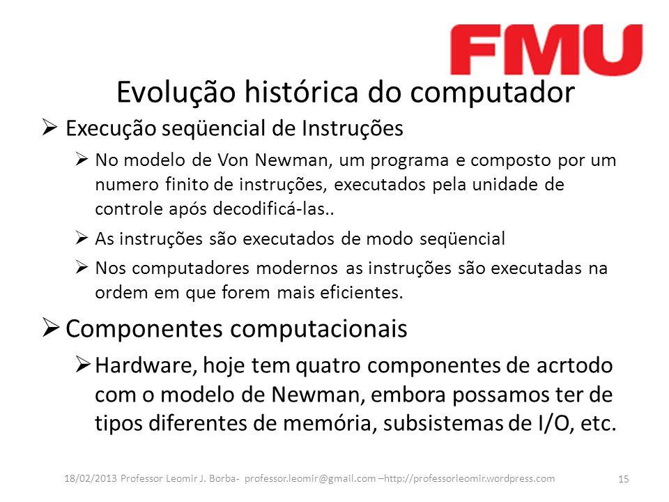 Evolução histórica do computador Execução seqüencial de Instruções No modelo de Von Newman, um programa e composto por um numero finito de instruções, executados pela unidade de controle após decodificá-las..